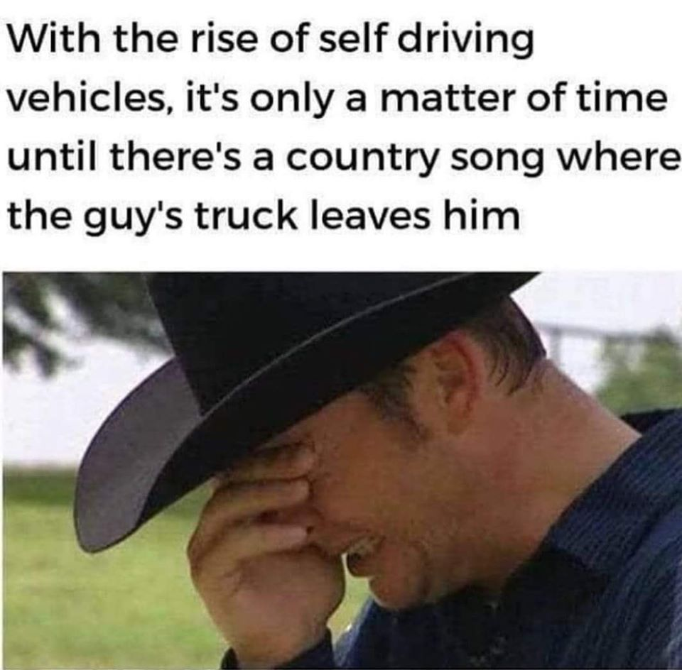 With the rise of self-driving vehicles, it's only a matter of time until there's a country song where the guy's truck leaves him.