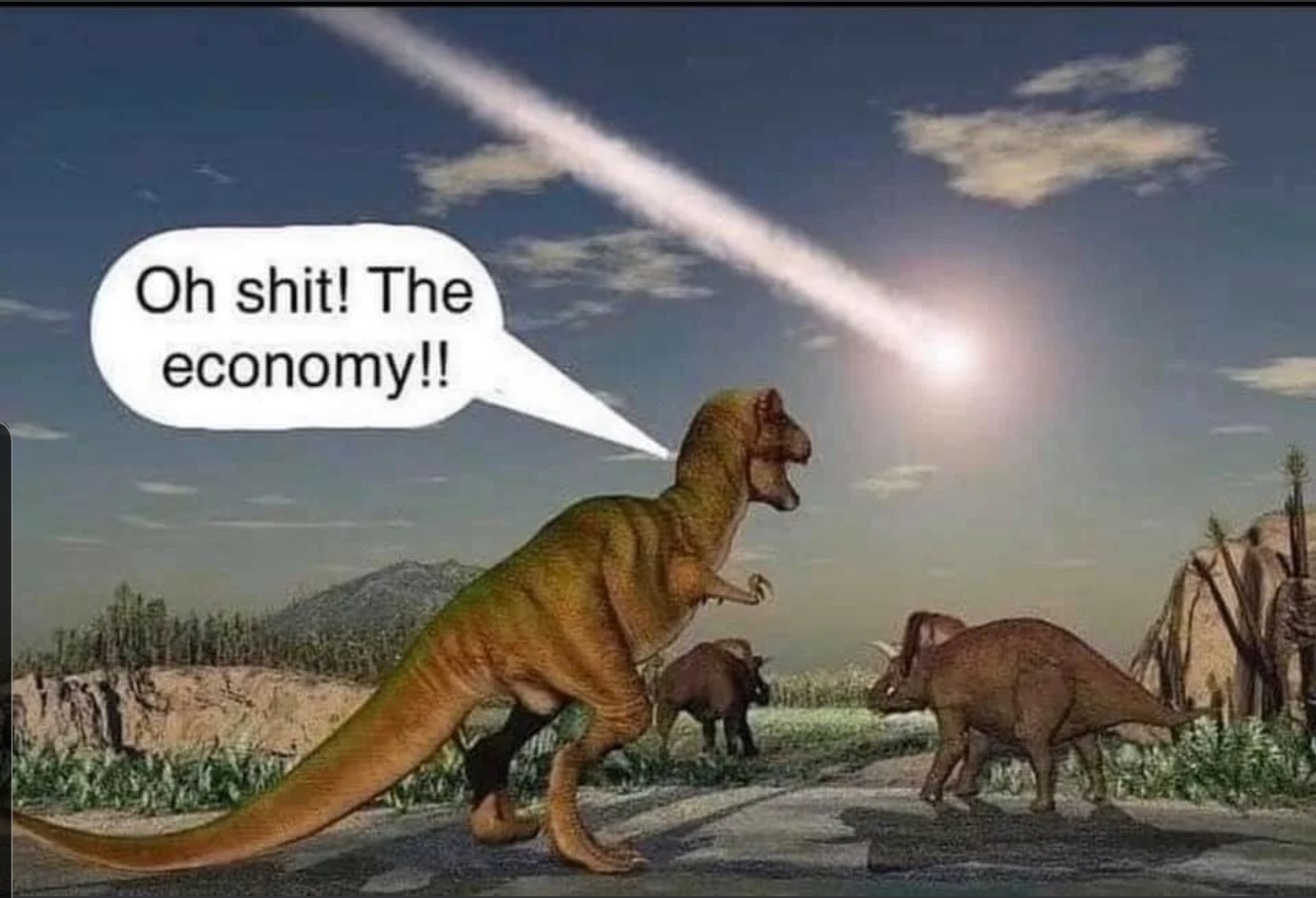 "A dinosaur sees an incoming meteor and yells ""Oh shit! The economy!!"""