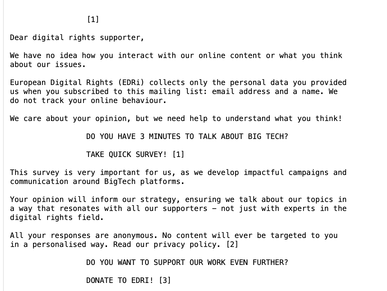 e-mail screenshot:     [1]   Dear digital rights supporter,  We have no idea how you interact with our online content or what you think about our issues.   European Digital Rights (EDRi) collects only the personal data you provided us when you subscribed to this mailing list: email address and a name. We do not track your online behaviour.  We care about your opinion, but we need help to understand what you think!     DO YOU HAVE 3 MINUTES TO TALK ABOUT BIG TECH?     TAKE QUICK SURVEY! [1]   This survey is very important for us, as we develop impactful campaigns and communication around BigTech platforms.   Your opinion will inform our strategy, ensuring we talk about our topics in a way that resonates with all our supporters - not just with experts in the digital rights field.   All your responses are anonymous. No content will ever be targeted to you in a personalised way. Read our privacy policy. [2]    DO YOU WANT TO SUPPORT OUR WORK EVEN FURTHER?     DONATE TO EDRI! [3]