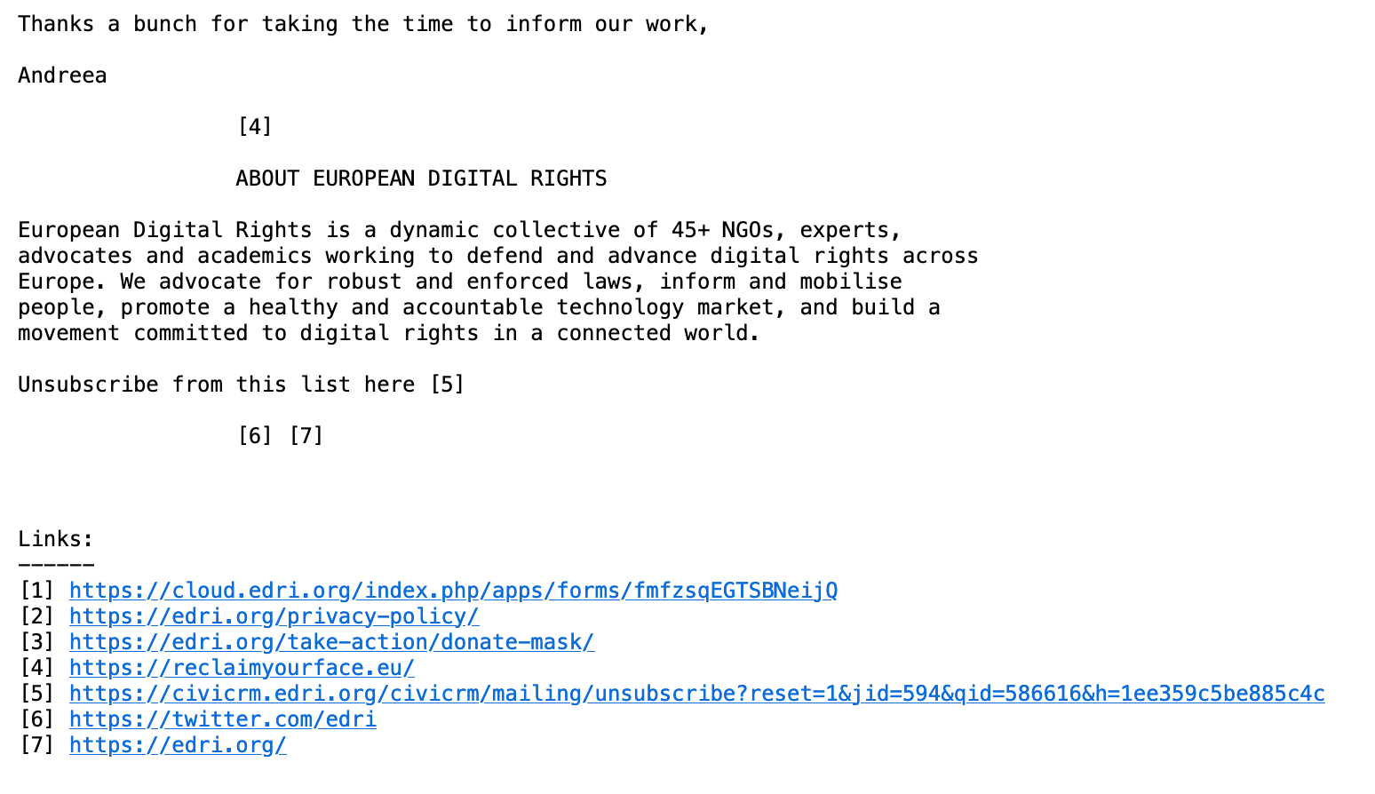 e-mail screenshot:  Thanks a bunch for taking the time to inform our work,  Andreea    [4]     ABOUT EUROPEAN DIGITAL RIGHTS   European Digital Rights is a dynamic collective of 45+ NGOs, experts, advocates and academics working to defend and advance digital rights across Europe. We advocate for robust and enforced laws, inform and mobilise people, promote a healthy and accountable technology market, and build a movement committed to digital rights in a connected world.   Unsubscribe from this list here [5]    [6] [7]      Links: ------ [1] https://cloud.edri.org/index.php/apps/forms/fmfzsqEGTSBNeijQ [2] https://edri.org/privacy-policy/ [3] https://edri.org/take-action/donate-mask/ [4] https://reclaimyourface.eu/ [5] https://civicrm.edri.org/civicrm/mailing/unsubscribe?reset=1&jid=594&qid=586616&h=1ee359c5be885c4c [6] https://twitter.com/edri [7] https://edri.org/